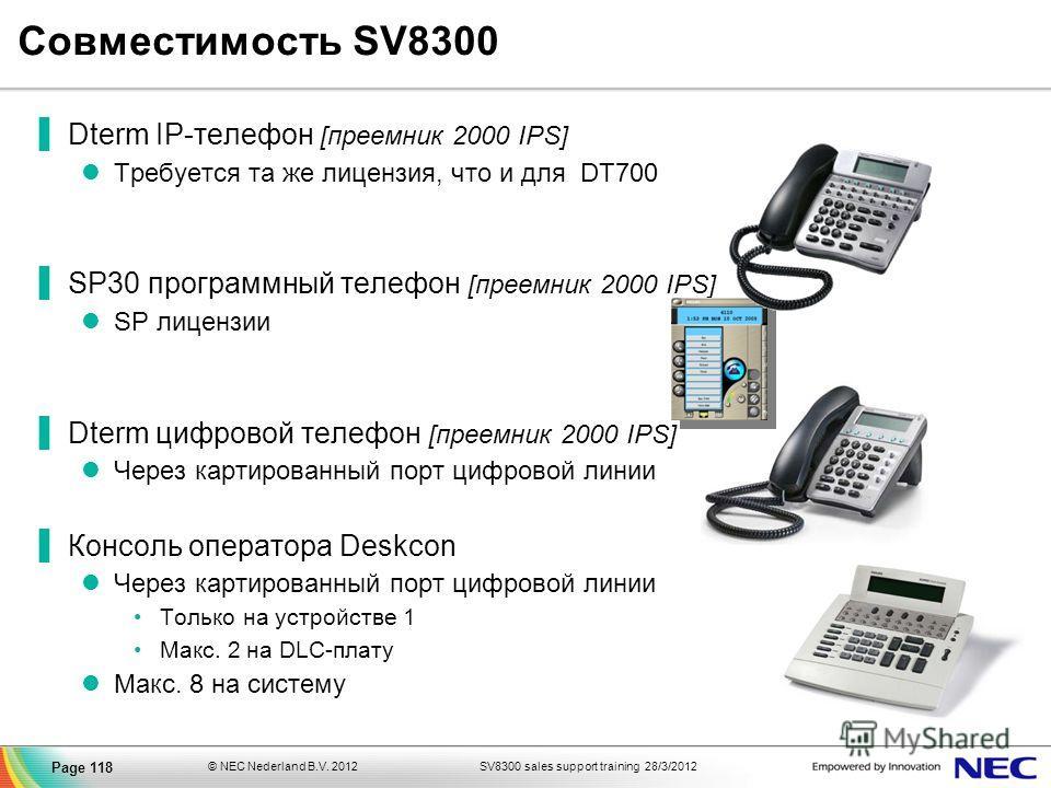 SV8300 sales support training 28/3/2012© NEC Nederland B.V. 2012 Page 118 Совместимость SV8300 Dterm IP-телефон [преемник 2000 IPS] Требуется та же лицензия, что и для DT700 SP30 программный телефон [преемник 2000 IPS] SP лицензии Dterm цифровой теле