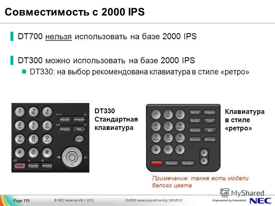 SV8300 sales support training 28/3/2012© NEC Nederland B.V. 2012 Page 119 DT700 нельзя использовать на базе 2000 IPS DT300 можно использовать на базе 2000 IPS DT330: на выбор рекомендована клавиатура в стиле «ретро» Клавиатура в стиле «ретро» Совмест