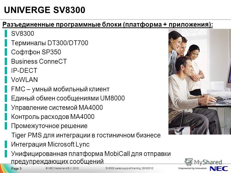 SV8300 sales support training 28/3/2012© NEC Nederland B.V. 2012 Page 5 UNIVERGE SV8300 Разъединенные программные блоки (платформа + приложения): SV8300 Терминалы DT300/DT700 Софтфон SP350 Business ConneCT IP-DECT VoWLAN FMC – умный мобильный клиент
