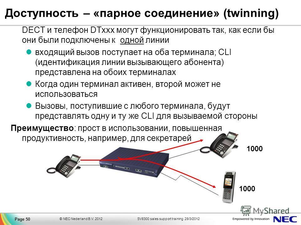 SV8300 sales support training 28/3/2012© NEC Nederland B.V. 2012 Page 50 Доступность – «парное соединение» (twinning) DECT и телефон DTxxx могут функционировать так, как если бы они были подключены к одной линии входящий вызов поступает на оба термин