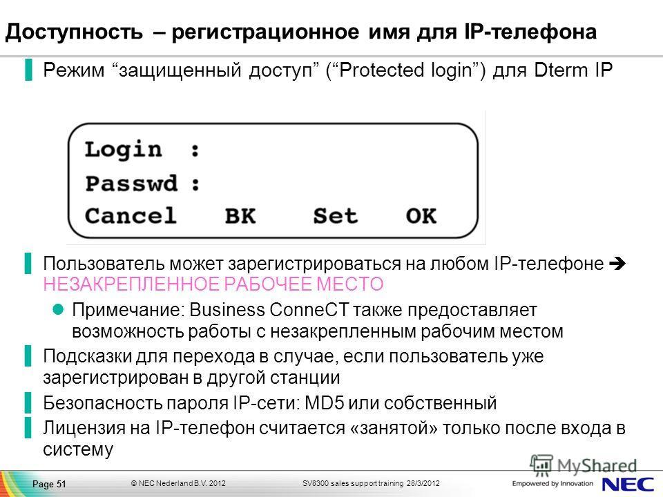 SV8300 sales support training 28/3/2012© NEC Nederland B.V. 2012 Page 51 Доступность – регистрационное имя для IP-телефона Режим защищенный доступ (Protected login) для Dterm IP Пользователь может зарегистрироваться на любом IP-телефоне НЕЗАКРЕПЛЕННО