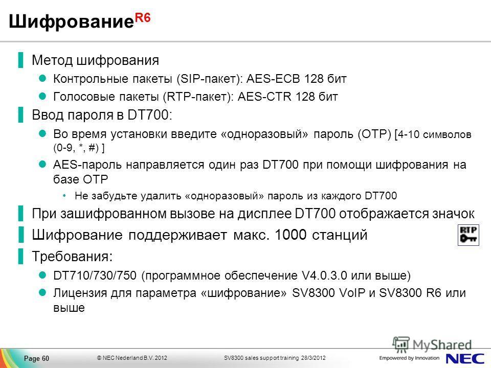 SV8300 sales support training 28/3/2012© NEC Nederland B.V. 2012 Page 60 Шифрование R6 Метод шифрования Контрольные пакеты (SIP-пакет): AES-ECB 128 бит Голосовые пакеты (RTP-пакет): AES-CTR 128 бит Ввод пароля в DT700: Во время установки введите «одн