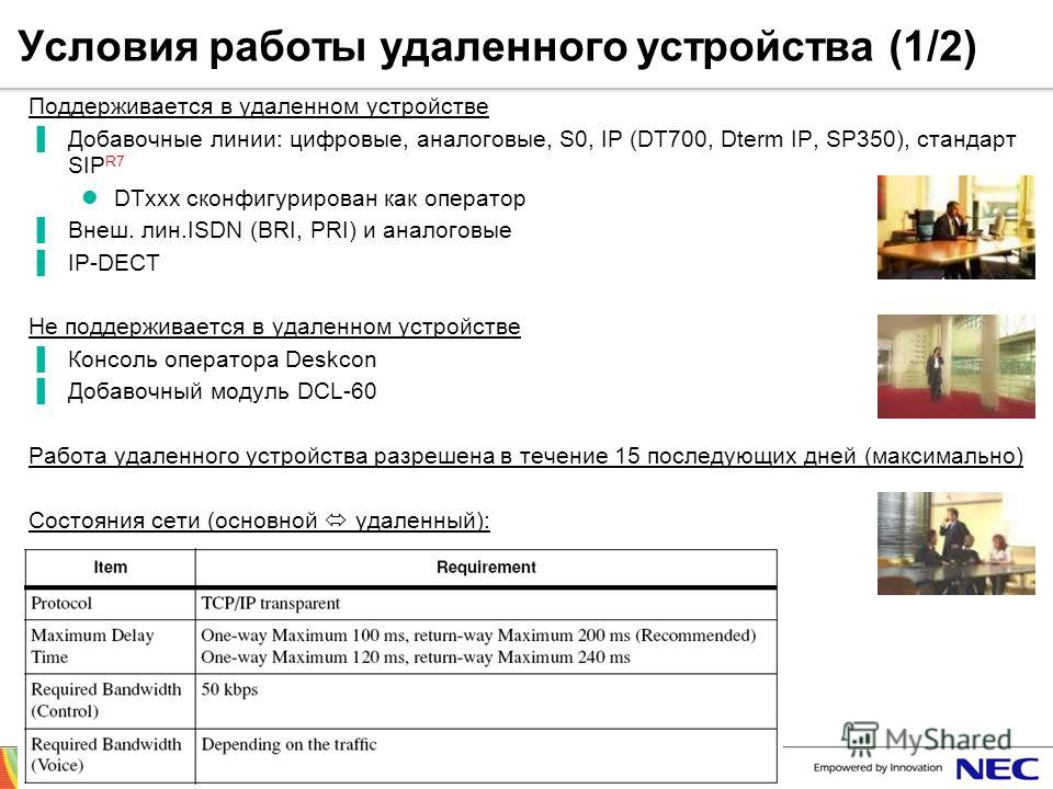 SV8300 sales support training 28/3/2012© NEC Nederland B.V. 2012 Page 77 Условия работы удаленного устройства (1/2) Поддерживается в удаленном устройстве Добавочные линии: цифровые, аналоговые, S0, IP (DT700, Dterm IP, SP350), стандарт SIP R7 DTxxx с