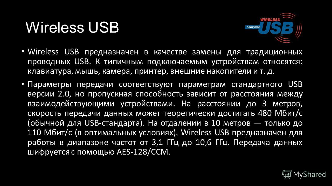 Wireless USB Wireless USB предназначен в качестве замены для традиционных проводных USB. К типичным подключаемым устройствам относятся: клавиатура, мышь, камера, принтер, внешние накопители и т. д. Параметры передачи соответствуют параметрам стандарт