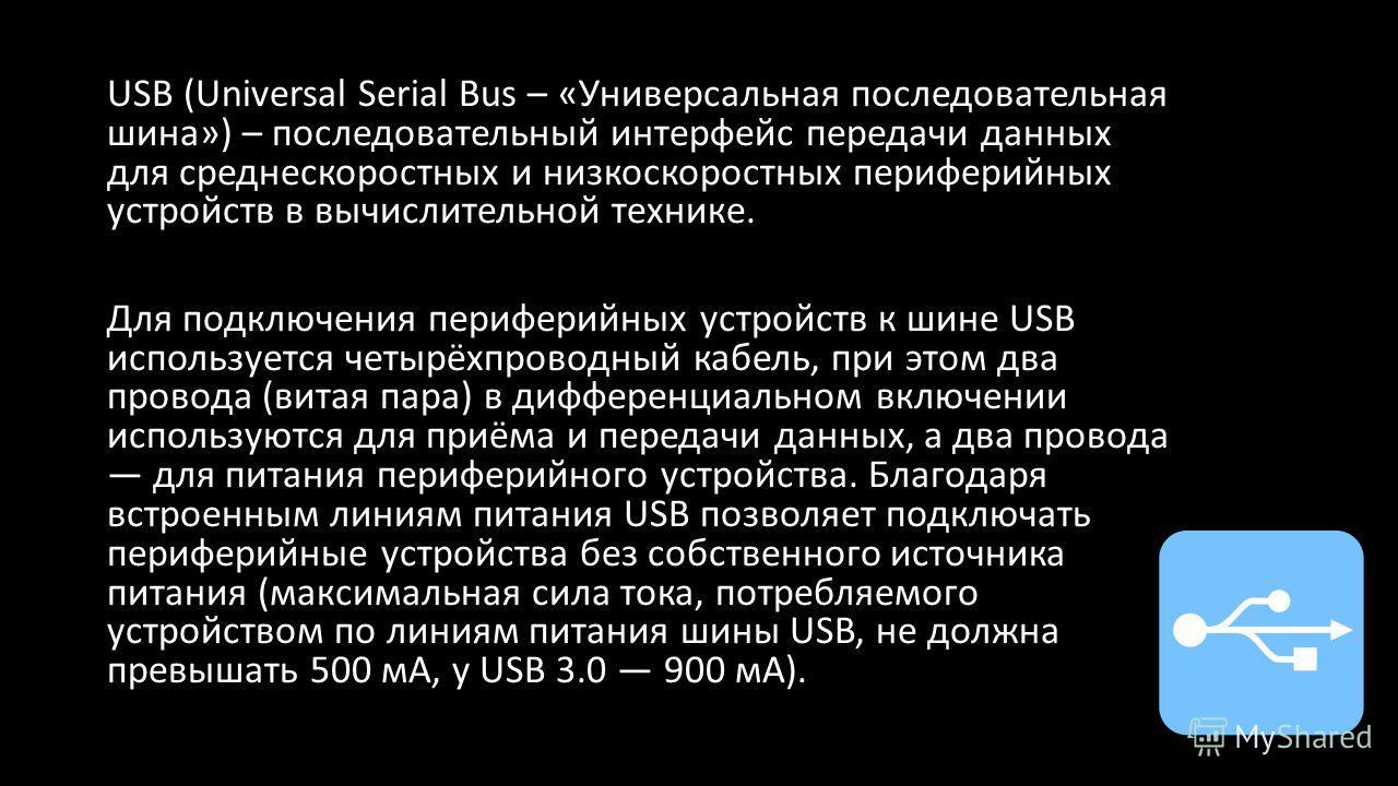USB (Universal Serial Bus – «Универсальная последовательная шина») – последовательный интерфейс передачи данных для среднескоростных и низкоскоростных периферийных устройств в вычислительной технике. Для подключения периферийных устройств к шине USB