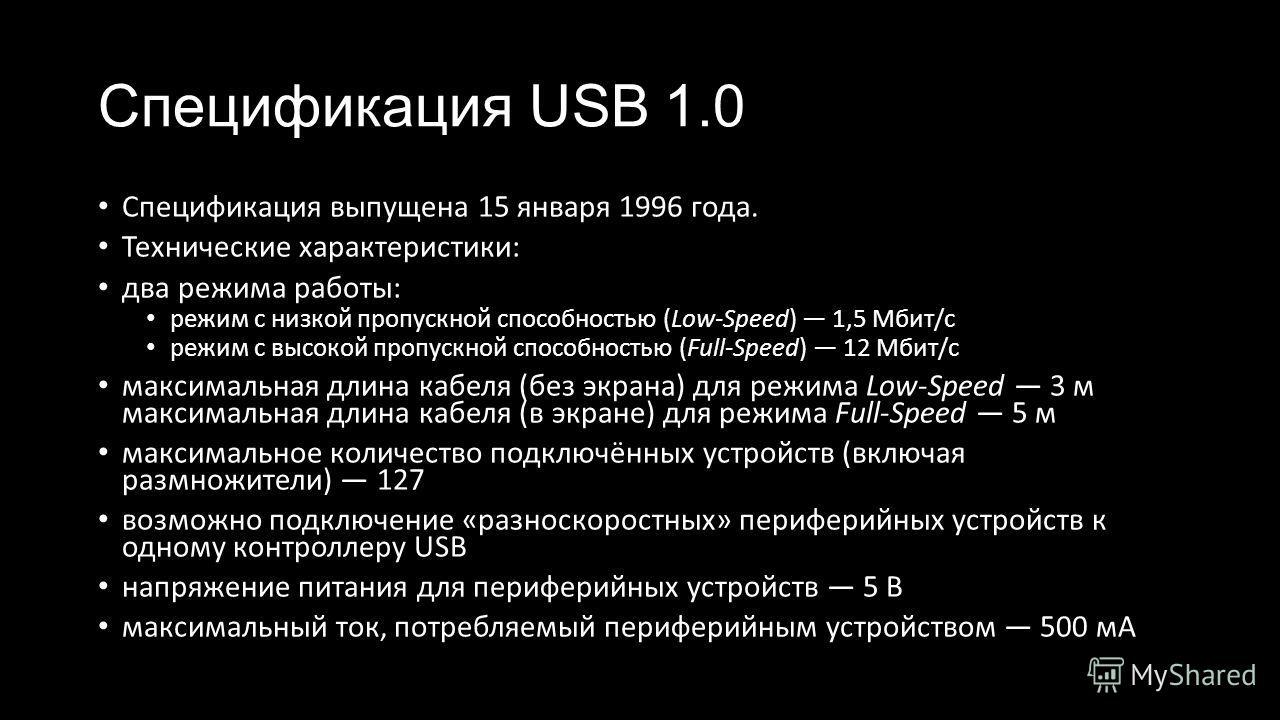 Спецификация USB 1.0 Спецификация выпущена 15 января 1996 года. Технические характеристики: два режима работы: режим с низкой пропускной способностью (Low-Speed) 1,5 Мбит/с режим с высокой пропускной способностью (Full-Speed) 12 Мбит/с максимальная д