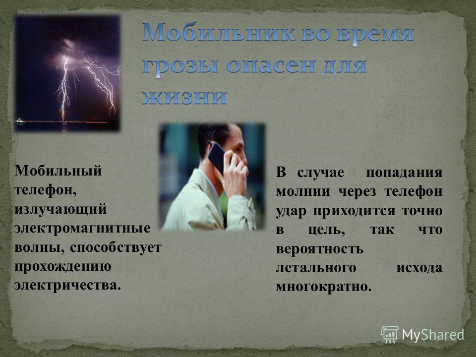 Мобильный телефон, излучающий электромагнитные волны, способствует прохождению электричества. В случае попадания молнии через телефон удар приходится точно в цель, так что вероятность летального исхода многократно.