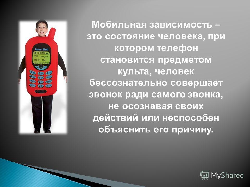 Мобильная зависимость – это состояние человека, при котором телефон становится предметом культа, человек бессознательно совершает звонок ради самого звонка, не осознавая своих действий или неспособен объяснить его причину.
