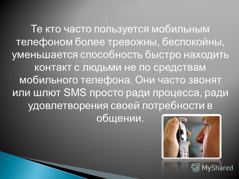 Те кто часто пользуется мобильным телефоном более тревожны, беспокойны, уменьшается способность быстро находить контакт с людьми не по средствам мобильного телефона. Они часто звонят или шлют SMS просто ради процесса, ради удовлетворения своей потреб