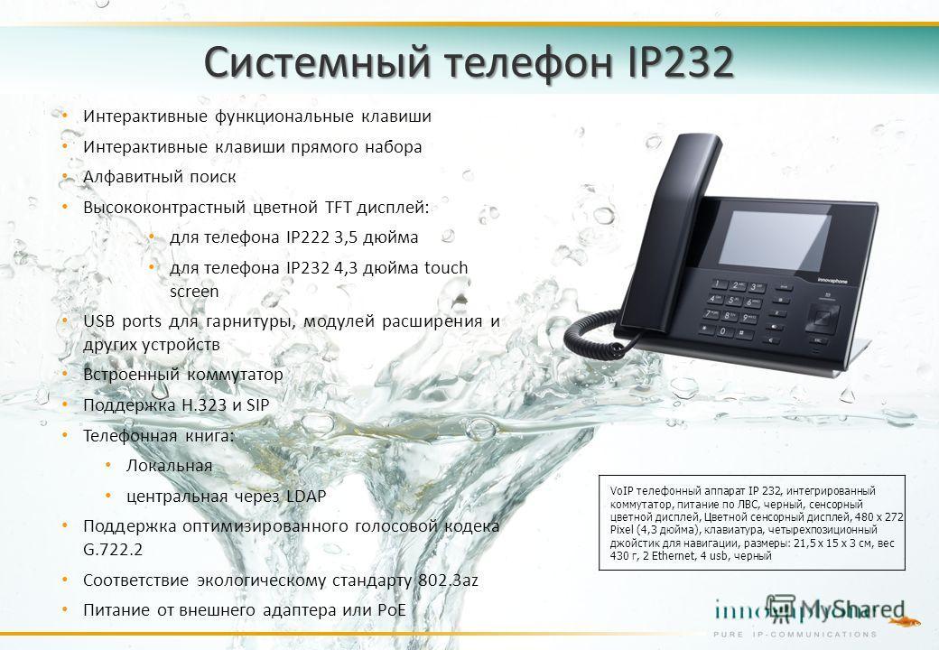 Системный телефон IP232 Интерактивные функциональные клавиши Интерактивные клавиши прямого набора Алфавитный поиск Высококонтрастный цветной TFT дисплей: для телефона IP222 3,5 дюйма для телефона IP232 4,3 дюйма touch screen USB ports для гарнитуры,