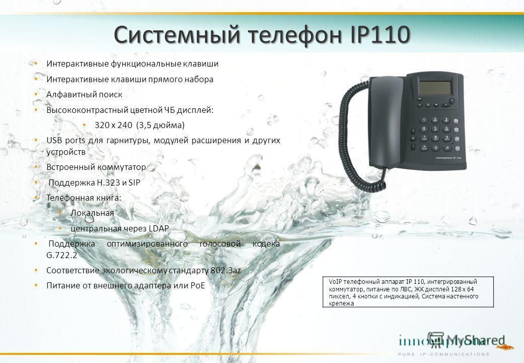 Системный телефон IP110 Интерактивные функциональные клавиши Интерактивные клавиши прямого набора Алфавитный поиск Высококонтрастный цветной ЧБ дисплей: 320 x 240 (3,5 дюйма) USB ports для гарнитуры, модулей расширения и других устройств Встроенный к
