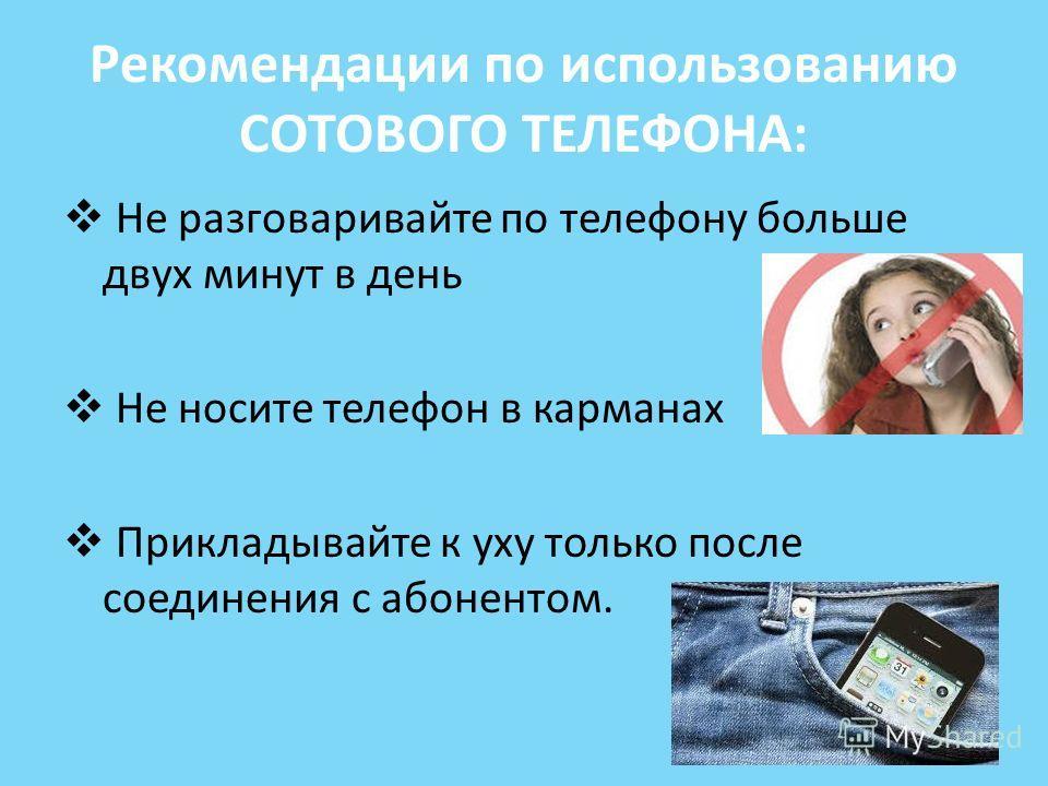 Рекомендации по использованию СОТОВОГО ТЕЛЕФОНА: Не разговаривайте по телефону больше двух минут в день Не носите телефон в карманах Прикладывайте к уху только после соединения с абонентом.