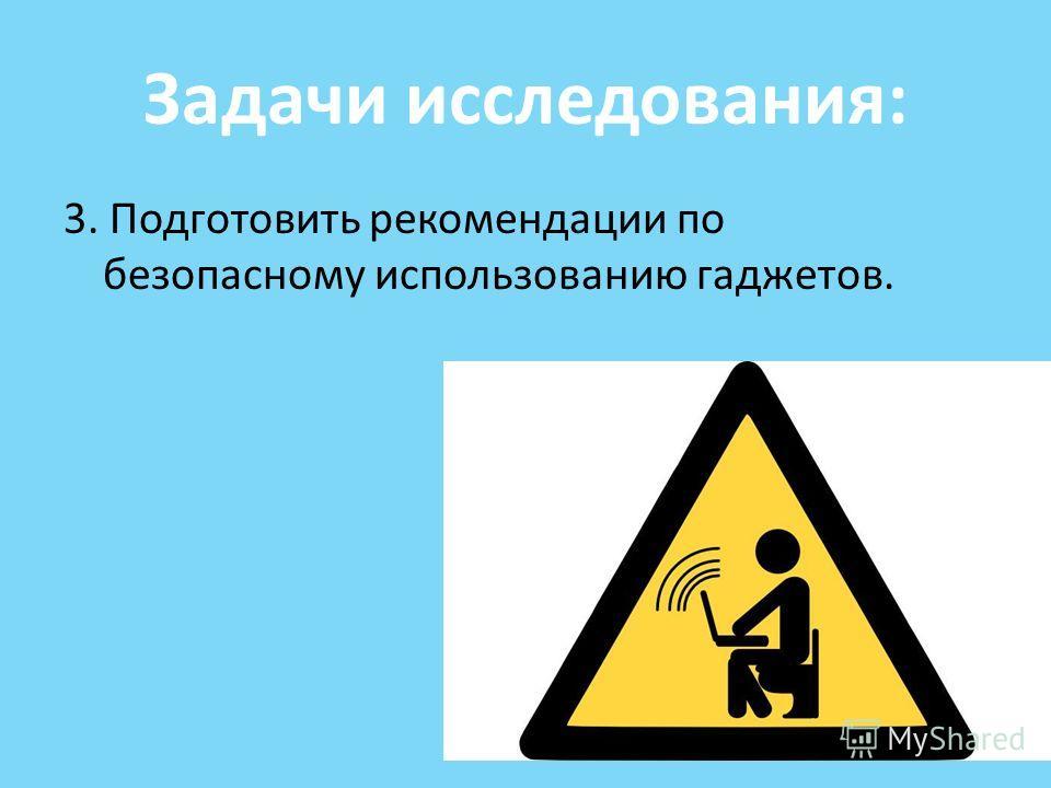 Задачи исследования: 3. Подготовить рекомендации по безопасному использованию гаджетов.