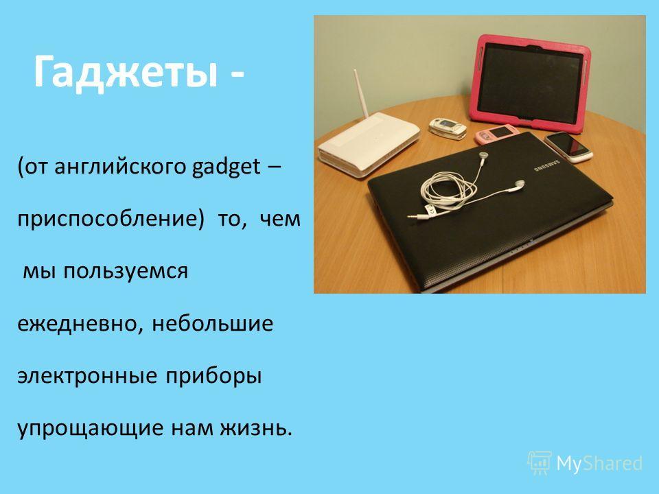 Гаджеты - (от английского gadget – приспособление) то, чем мы пользуемся ежедневно, небольшие электронные приборы упрощающие нам жизнь.