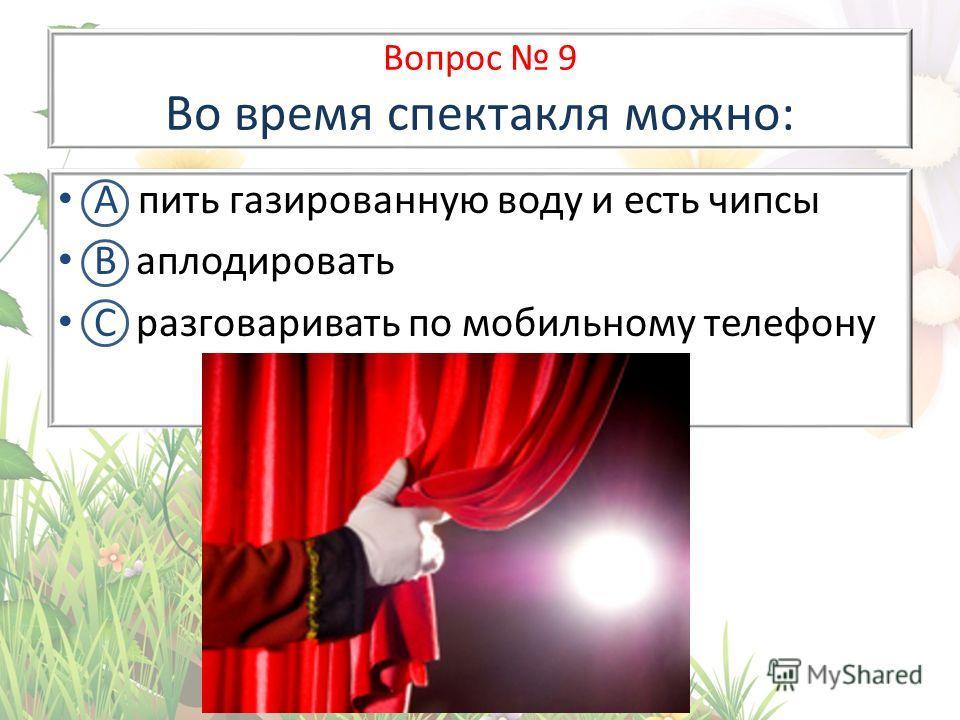 Вопрос 9 Во время спектакля можно: А пить газированную воду и есть чипсы В аплодировать С разговаривать по мобильному телефону
