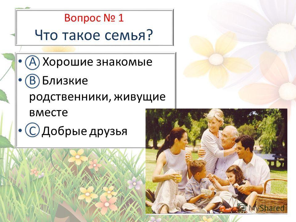 Вопрос 1 Что такое семья? А Хорошие знакомые В Близкие родственники, живущие вместе С Добрые друзья