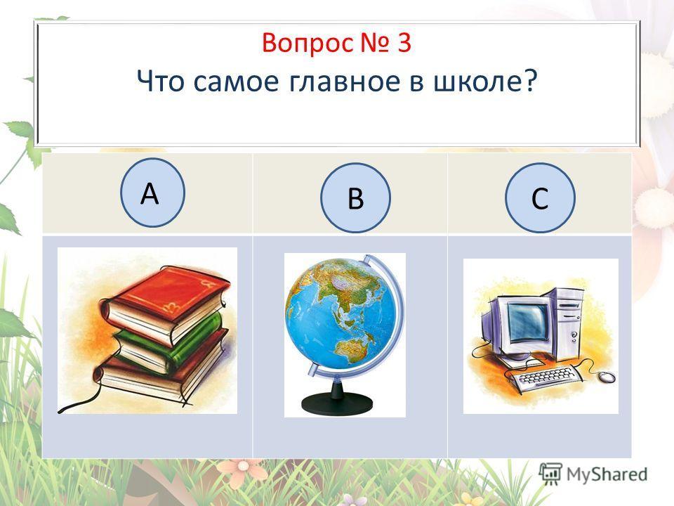 Вопрос 3 Что самое главное в школе? А BC