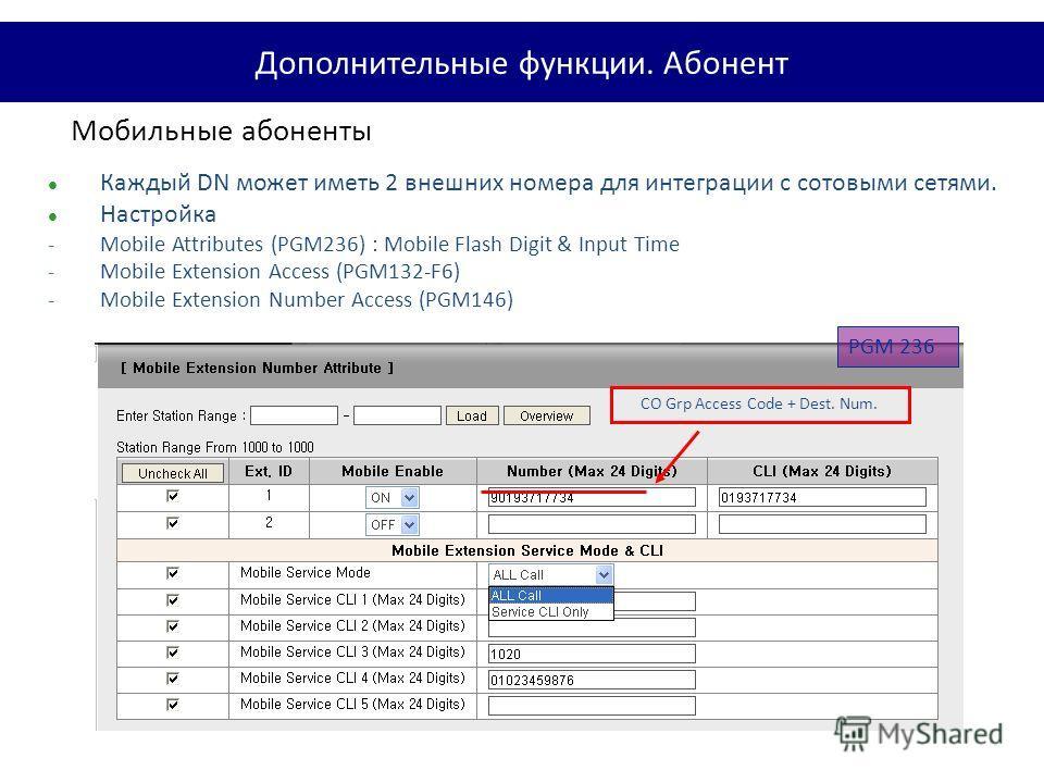 Мобильные абоненты Каждый DN может иметь 2 внешних номера для интеграции с сотовыми сетями. Настройка -Mobile Attributes (PGM236) : Mobile Flash Digit & Input Time -Mobile Extension Access (PGM132-F6) -Mobile Extension Number Access (PGM146) PGM 236