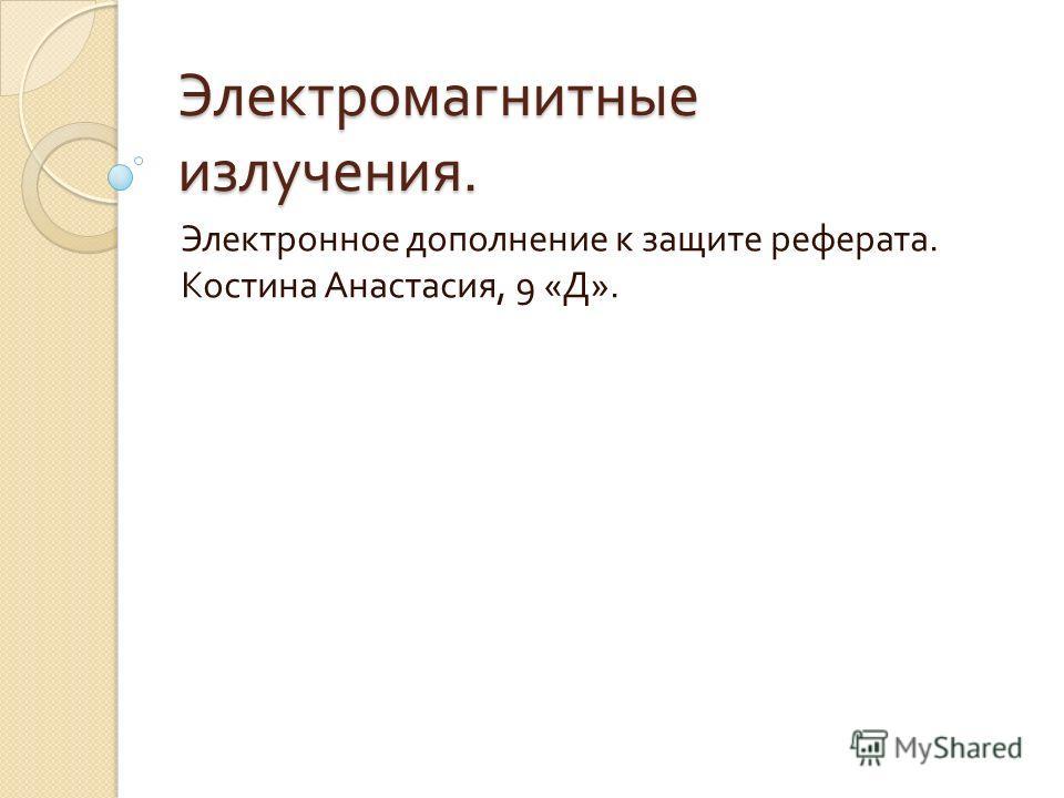 Электромагнитные излучения. Электронное дополнение к защите реферата. Костина Анастасия, 9 « Д ».