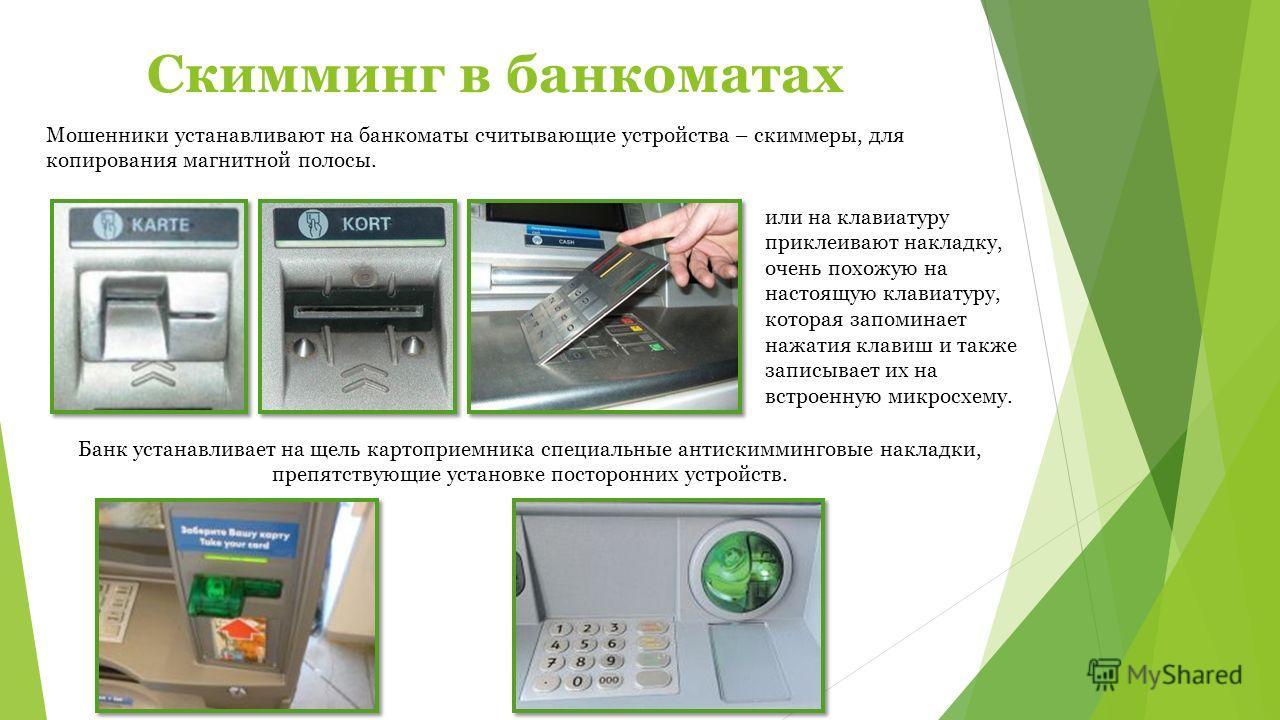 Скимминг в банкоматах Мошенники устанавливают на банкоматы считывающие устройства – скиммеры, для копирования магнитной полосы. Банк устанавливает на щель картоприемника специальные антискимминговые накладки, препятствующие установке посторонних устр