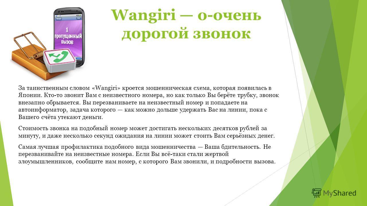 Wangiri о-очень дорогой звонок За таинственным словом «Wangiri» кроется мошенническая схема, которая появилась в Японии. Кто-то звонит Вам с неизвестного номера, но как только Вы берёте трубку, звонок внезапно обрывается. Вы перезваниваете на неизвес