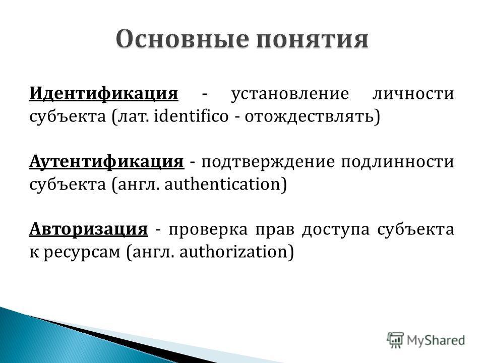 Идентификация - установление личности субъекта (лат. identifico - отождествлять) Аутентификация - подтверждение подлинности субъекта (англ. authentication) Авторизация - проверка прав доступа субъекта к ресурсам (англ. authorization)