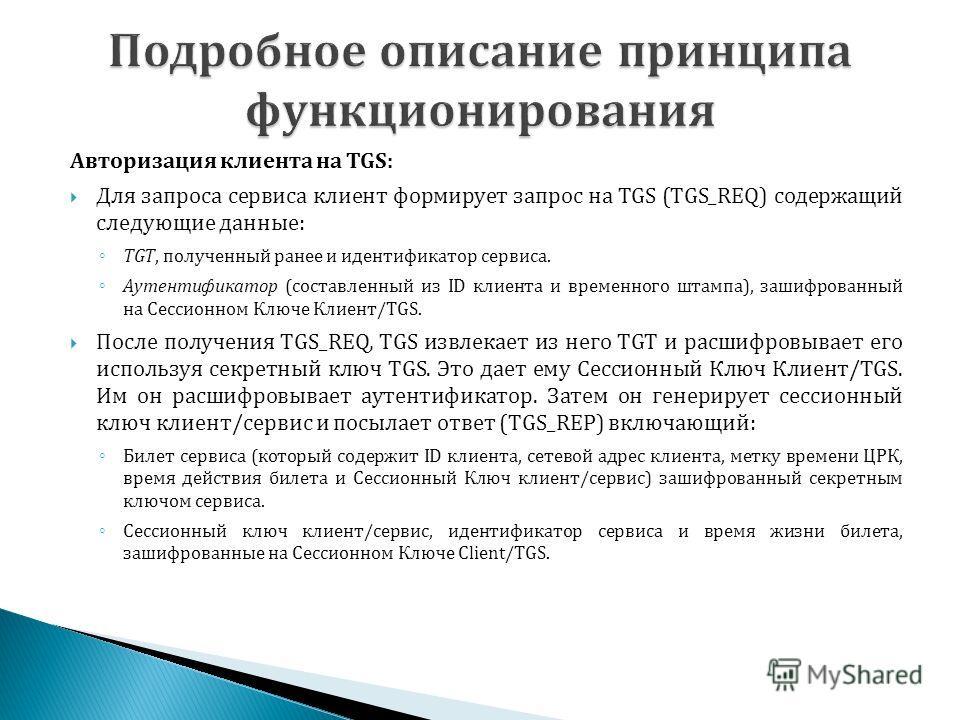 Авторизация клиента на TGS: Для запроса сервиса клиент формирует запрос на TGS (TGS_REQ) содержащий следующие данные: TGT, полученный ранее и идентификатор сервиса. Аутентификатор (составленный из ID клиента и временного штампа), зашифрованный на Сес