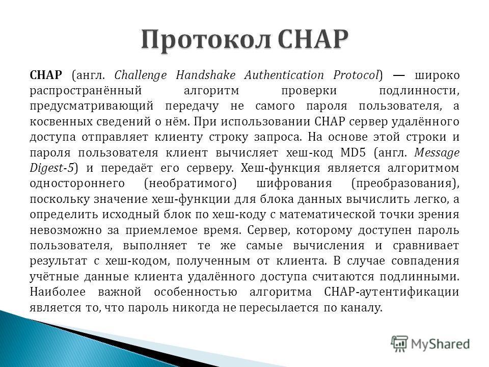 CHAP (англ. Challenge Handshake Authentication Protocol) широко распространённый алгоритм проверки подлинности, предусматривающий передачу не самого пароля пользователя, а косвенных сведений о нём. При использовании CHAP сервер удалённого доступа отп