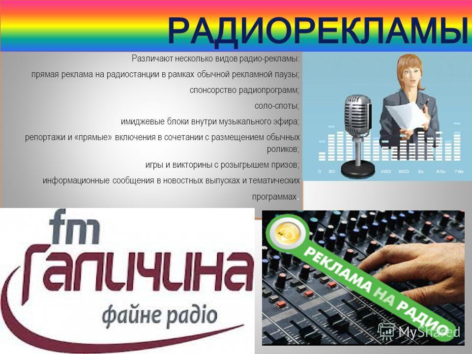 Различают несколько видов радио-рекламы: прямая реклама на радиостанции в рамках обычной рекламной паузы; спонсорство радиопрограмм; соло-споты; имиджевые блоки внутри музыкального эфира; репортажи и «прямые» включения в сочетании с размещением обычн