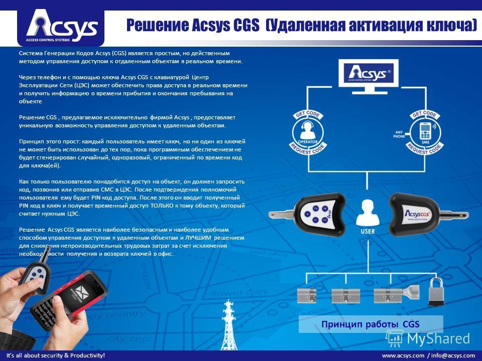 99 www.acsys.com / info@acsys.comIts all about security & Productivity! Система Генерации Кодов Acsys (CGS) является простым, но действенным методом управления доступом к отдаленным объектам в реальном времени. Через телефон и с помощью ключа Acsys C