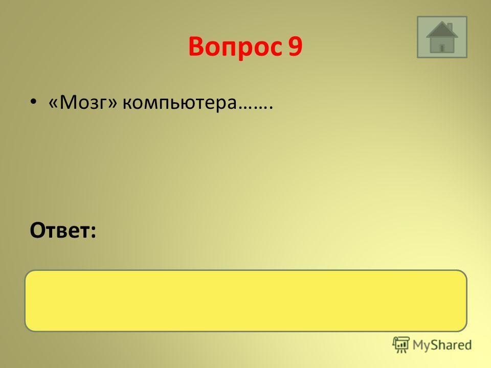 Вопрос 9 «Мозг» компьютера……. Ответ: Процессор