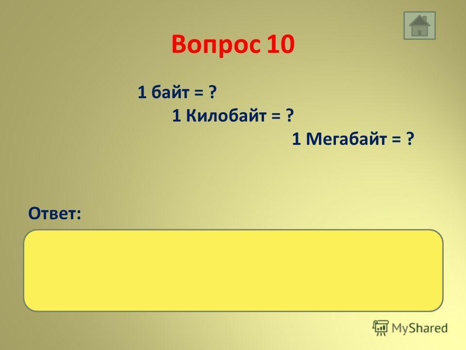 Вопрос 10 1 байт = ? 1 Килобайт = ? 1 Мегабайт = ? Ответ: 8 бит 1024 байт 1024 Килобайт