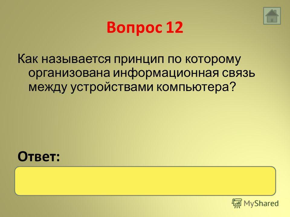 Вопрос 12 Как называется принцип по которому организована информационная связь между устройствами компьютера? Ответ: Магистрально-модульный
