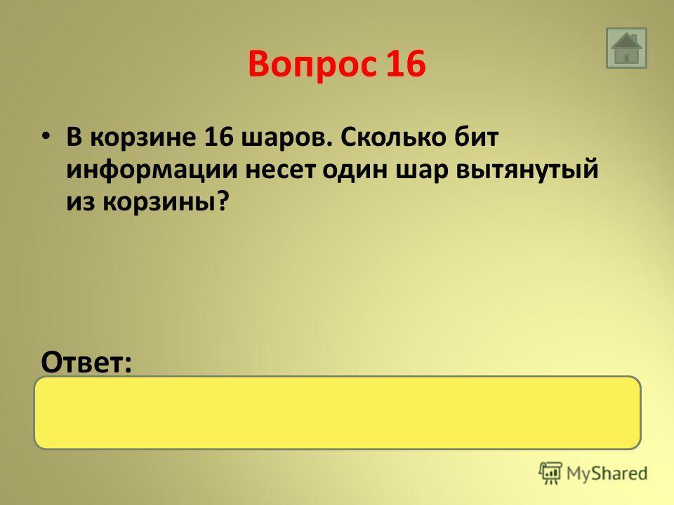 Вопрос 16 В корзине 16 шаров. Сколько бит информации несет один шар вытянутый из корзины? Ответ: 4 бита
