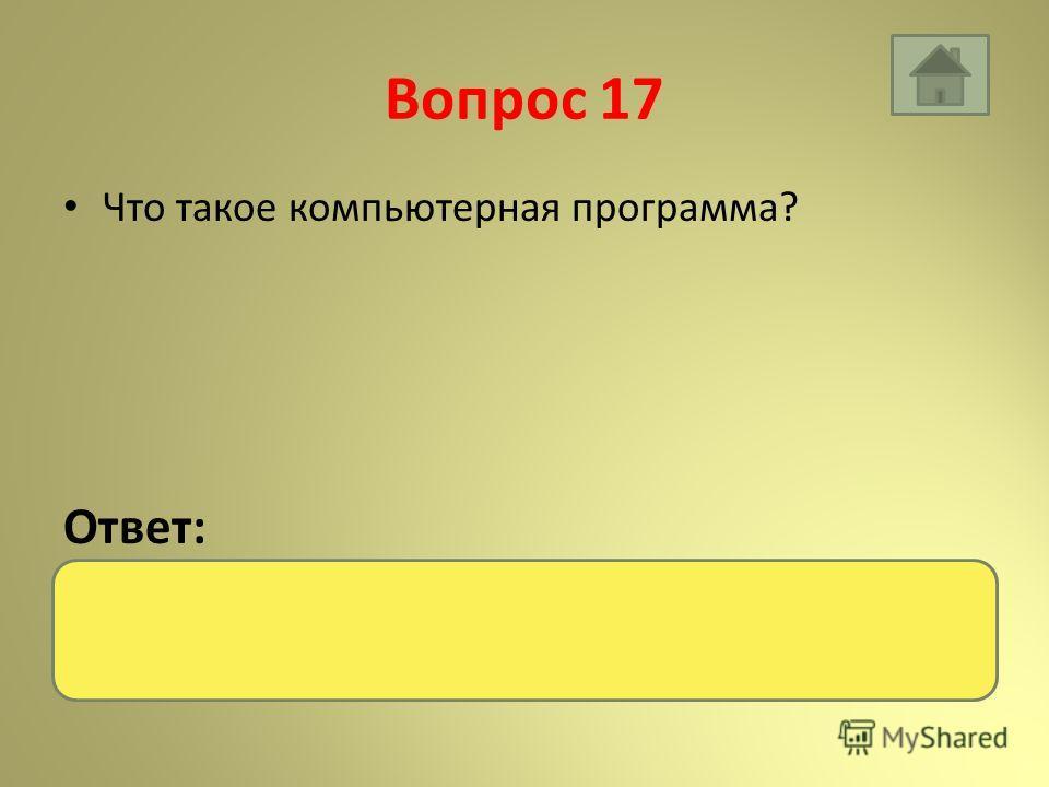 Вопрос 17 Что такое компьютерная программа? Ответ: Это описание последовательности действий для решения задачи обработки данных.