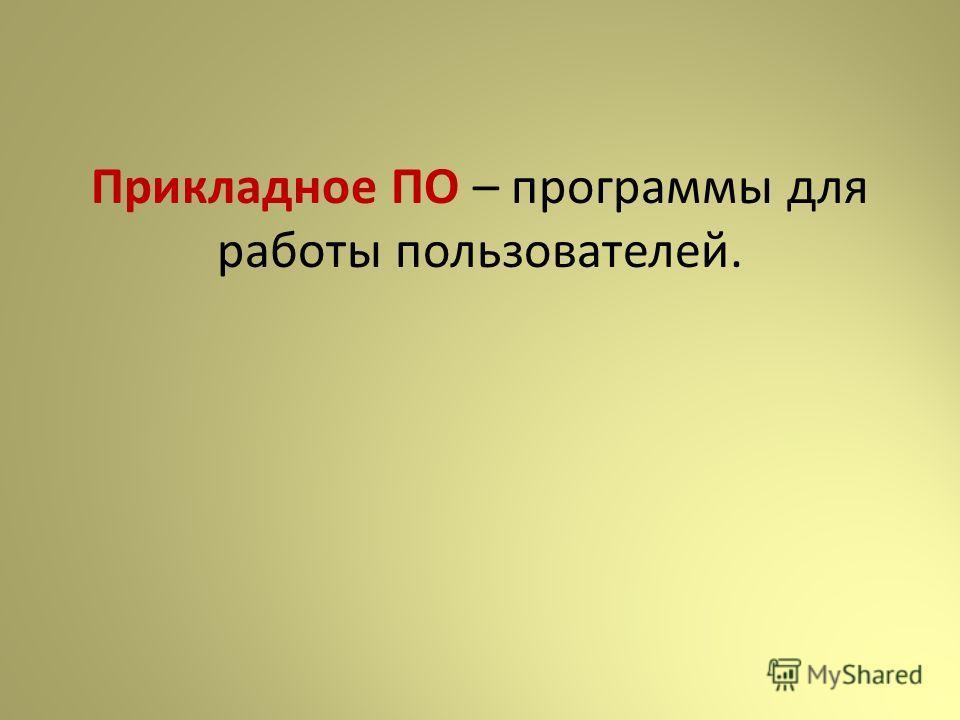 Прикладное ПО – программы для работы пользователей.