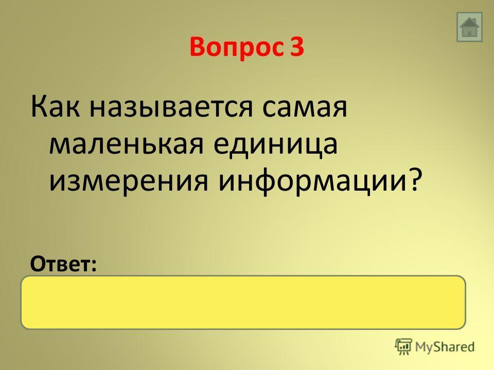 Вопрос 3 Как называется самая маленькая единица измерения информации? Ответ: бит