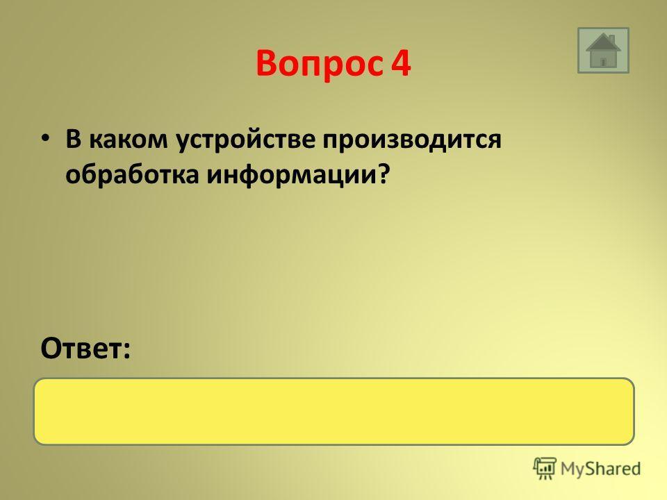 Вопрос 4 В каком устройстве производится обработка информации? Ответ: Процессор