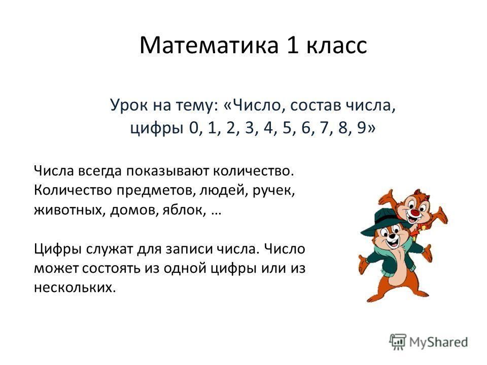 Математика 1 класс Урок на тему: «Число, состав числа, цифры 0, 1, 2, 3, 4, 5, 6, 7, 8, 9» Числа всегда показывают количество. Количество предметов, людей, ручек, животных, домов, яблок, … Цифры служат для записи числа. Число может состоять из одной