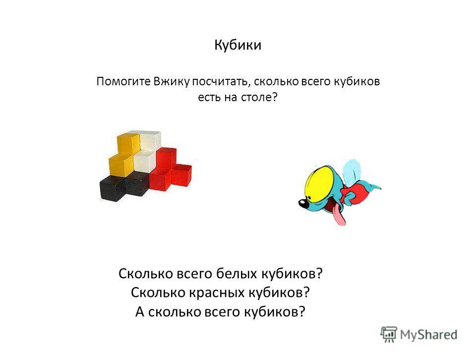 Кубики Помогите Вжику посчитать, сколько всего кубиков есть на столе? Сколько всего белых кубиков? Сколько красных кубиков? А сколько всего кубиков?