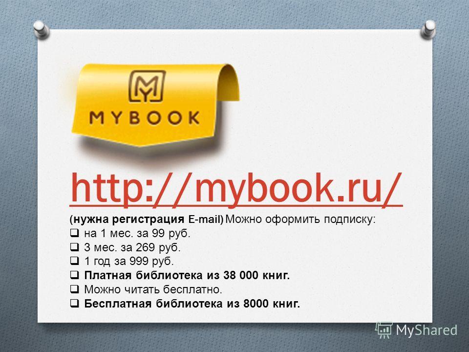 http://mybook.ru/ ( нужна регистрация E-mail) Можно оформить подписку : на 1 мес. за 99 руб. 3 мес. за 269 руб. 1 год за 999 руб. Платная библиотека из 38 000 книг. Можно читать бесплатно. Бесплатная библиотека из 8000 книг.