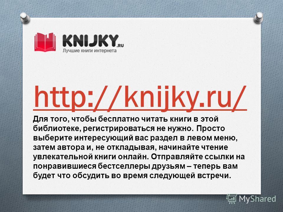 http://knijky.ru/ Для того, чтобы бесплатно читать книги в этой библиотеке, регистрироваться не нужно. Просто выберите интересующий вас раздел в левом меню, затем автора и, не откладывая, начинайте чтение увлекательной книги онлайн. Отправляйте ссылк