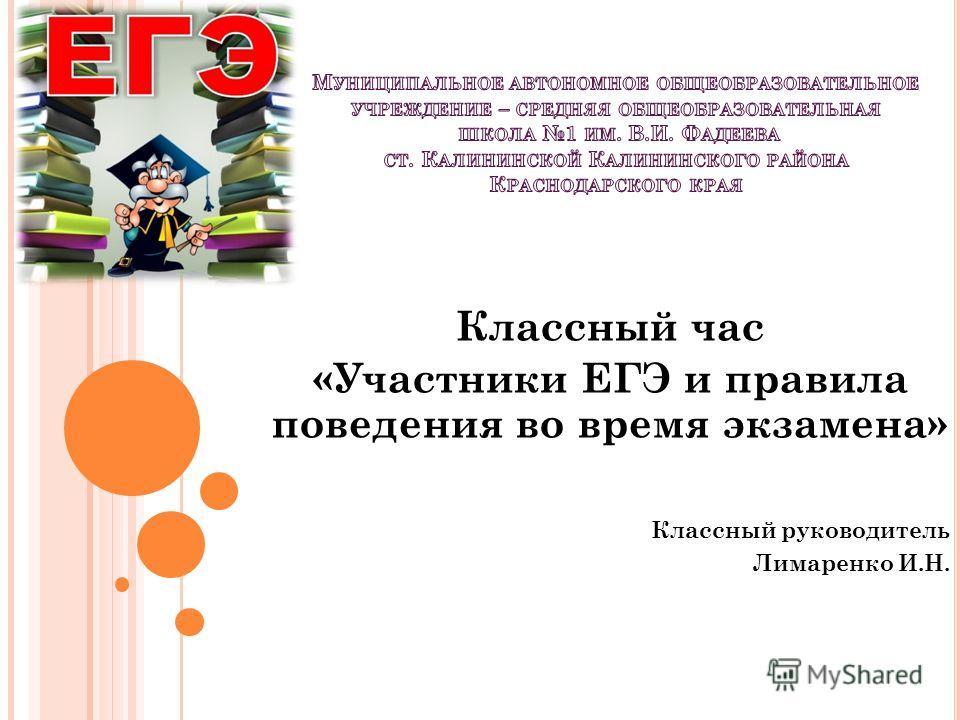 Классный час «Участники ЕГЭ и правила поведения во время экзамена» Классный руководитель Лимаренко И.Н.