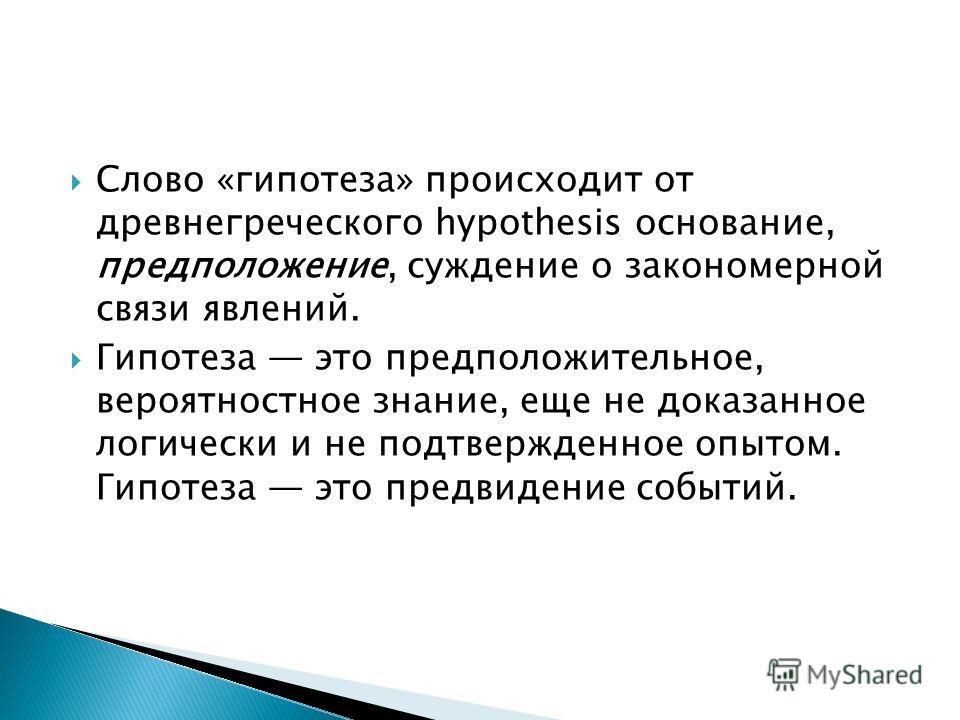 Слово «гипотеза» происходит от древнегреческого hypothesis основание, предположение, суждение о закономерной связи явлений. Гипотеза это предположительное, вероятностное знание, еще не доказанное логически и не подтвержденное опытом. Гипотеза это пре