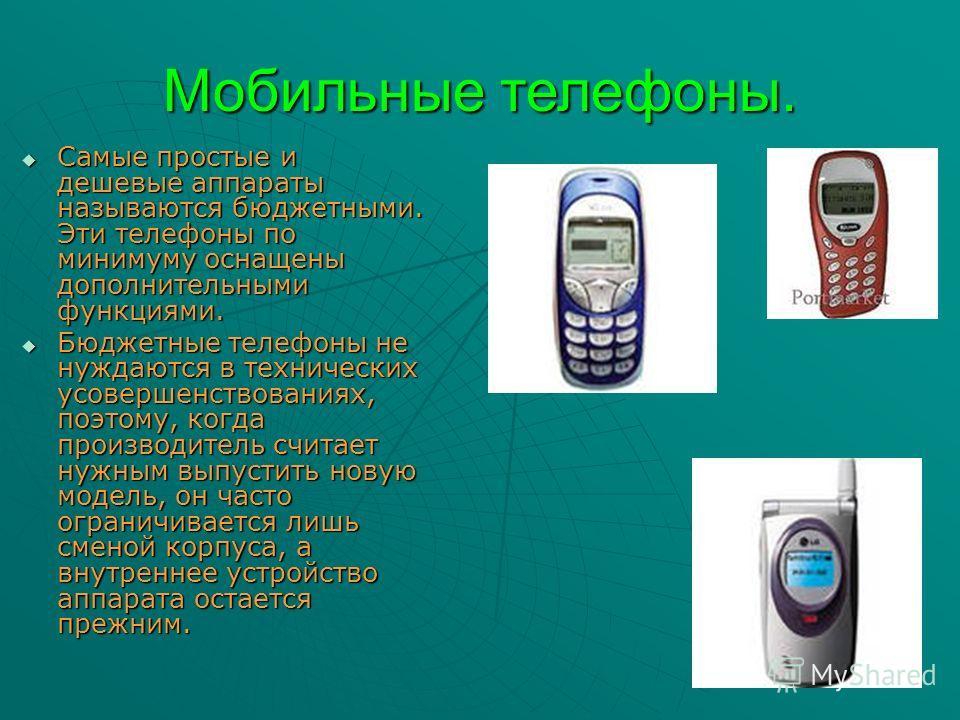 Мобильные телефоны. Самые простые и дешевые аппараты называются бюджетными. Эти телефоны по минимуму оснащены дополнительными функциями. Самые простые и дешевые аппараты называются бюджетными. Эти телефоны по минимуму оснащены дополнительными функция