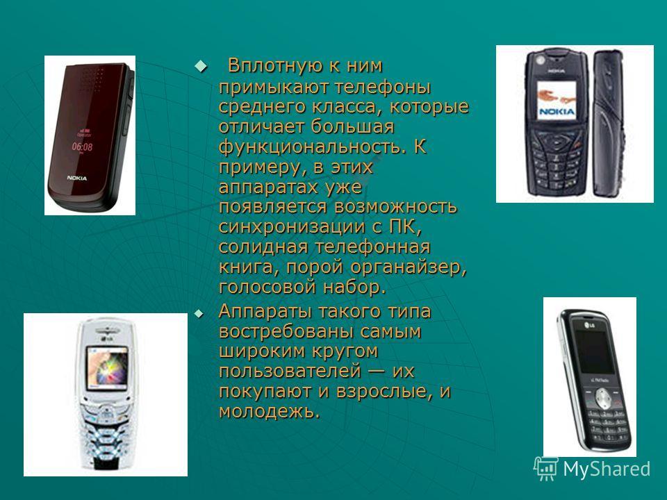Вплотную к ним примыкают телефоны среднего класса, которые отличает большая функциональность. К примеру, в этих аппаратах уже появляется возможность синхронизации с ПК, солидная телефонная книга, порой органайзер, голосовой набор. Вплотную к ним прим