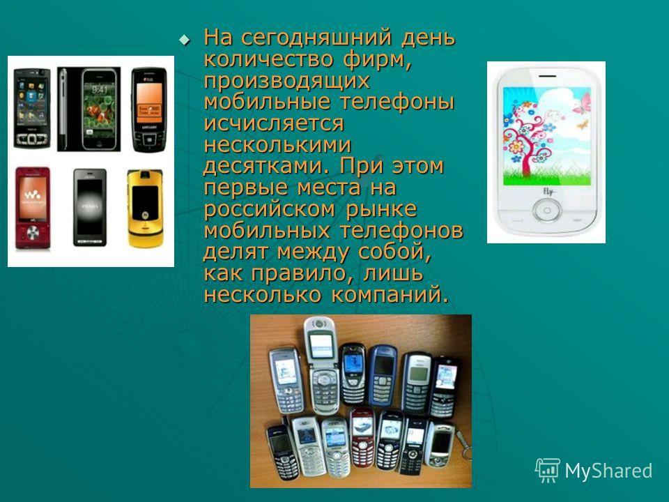 На сегодняшний день количество фирм, производящих мобильные телефоны исчисляется несколькими десятками. При этом первые места на российском рынке мобильных телефонов делят между собой, как правило, лишь несколько компаний. На сегодняшний день количес