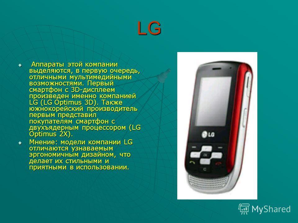 LG Аппараты этой компании выделяются, в первую очередь, отличными мультимедийными возможностями. Первый смартфон с 3D-дисплеем произведен именно компанией LG (LG Optimus 3D). Также южнокорейский производитель первым представил покупателям смартфон с
