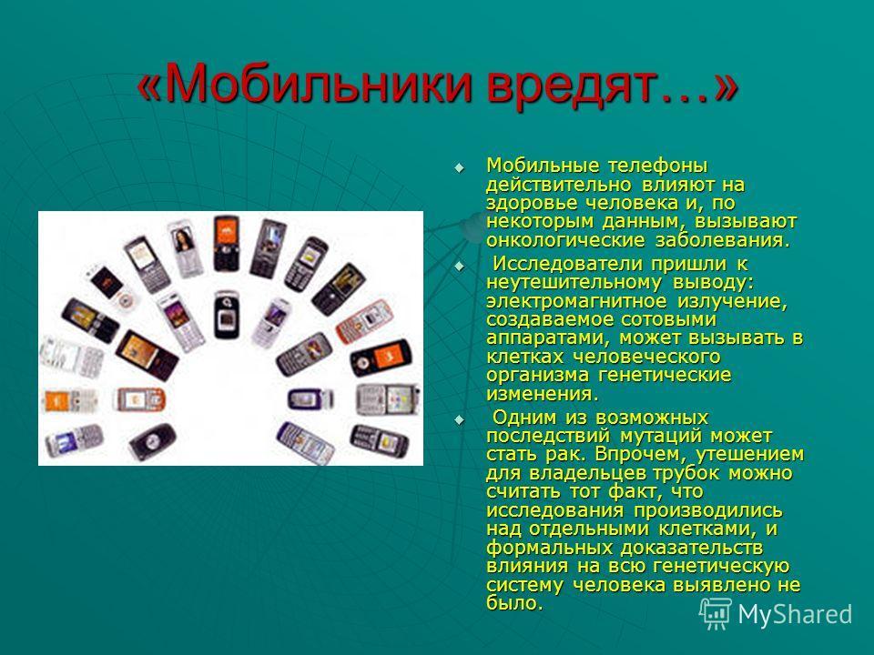 «Мобильники вредят…» Мобильные телефоны действительно влияют на здоровье человека и, по некоторым данным, вызывают онкологические заболевания. И Исследователи пришли к неутешительному выводу: электромагнитное излучение, создаваемое сотовыми аппаратам