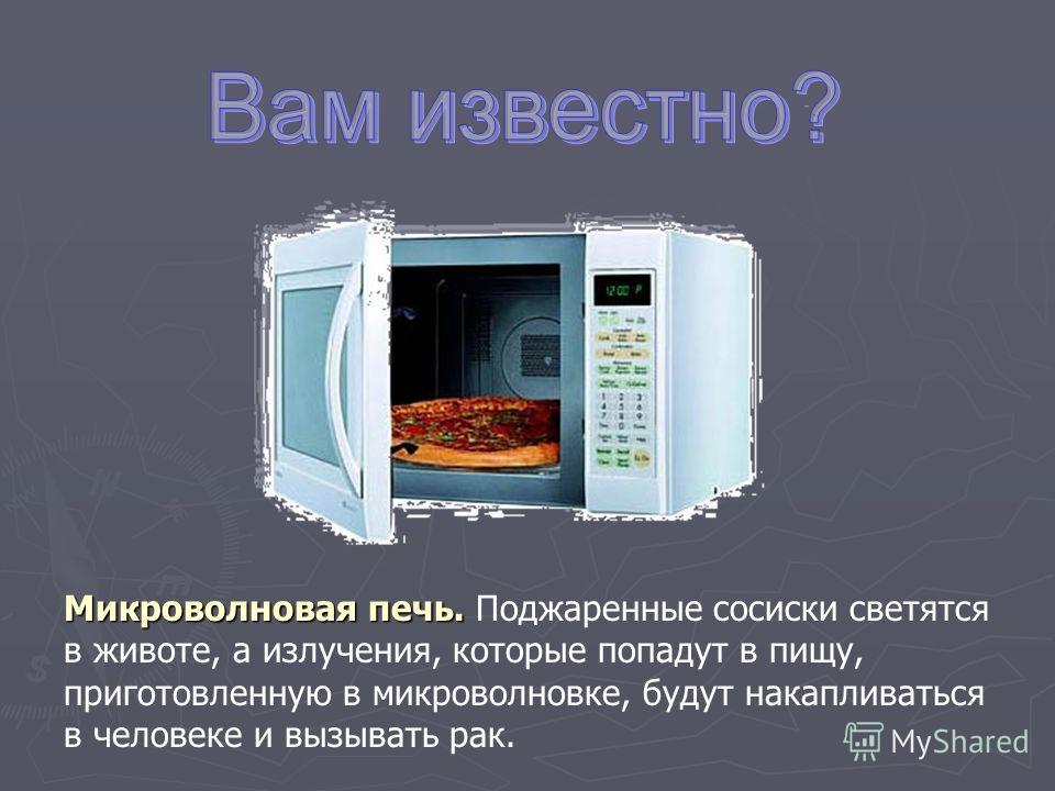 Микроволновая печь. Поджаренные сосиски светятся в животе, а излучения, которые попадут в пищу, приготовленную в микроволновке, будут накапливаться в человеке и вызывать рак.